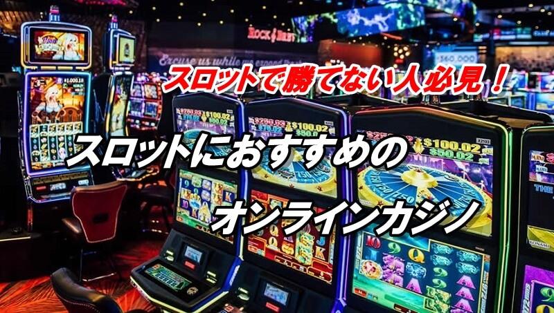 スロットにおすすめのオンラインカジノ【スロットで勝てない人必見】
